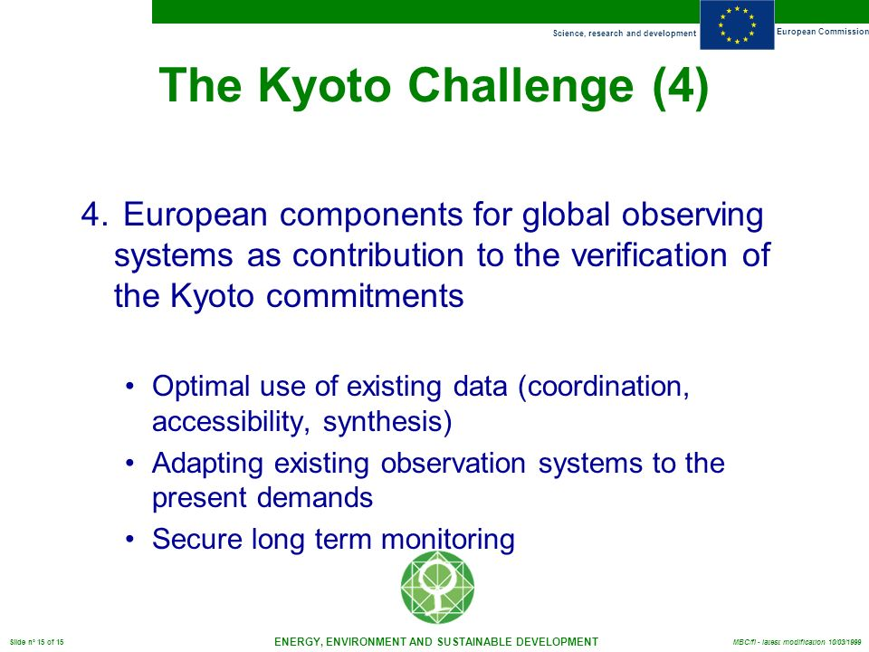 Science, research and development European Commission ENERGY, ENVIRONMENT AND SUSTAINABLE DEVELOPMENT Slide n° 15 of 15 MBC/fl - latest modification 10/03/1999 The Kyoto Challenge (4) 4.