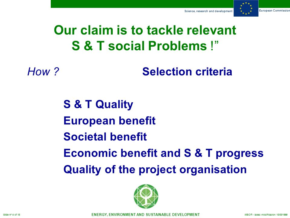 Science, research and development European Commission ENERGY, ENVIRONMENT AND SUSTAINABLE DEVELOPMENT Slide n° 4 of 15 MBC/fl - latest modification 10/03/1999 Our claim is to tackle relevant S & T social Problems .