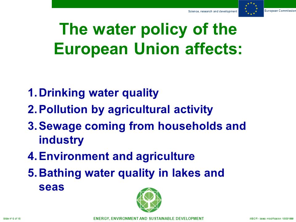 Science, research and development European Commission ENERGY, ENVIRONMENT AND SUSTAINABLE DEVELOPMENT Slide n° 6 of 15 MBC/fl - latest modification 10/03/1999 The water policy of the European Union affects: 1.Drinking water quality 2.Pollution by agricultural activity 3.Sewage coming from households and industry 4.Environment and agriculture 5.Bathing water quality in lakes and seas