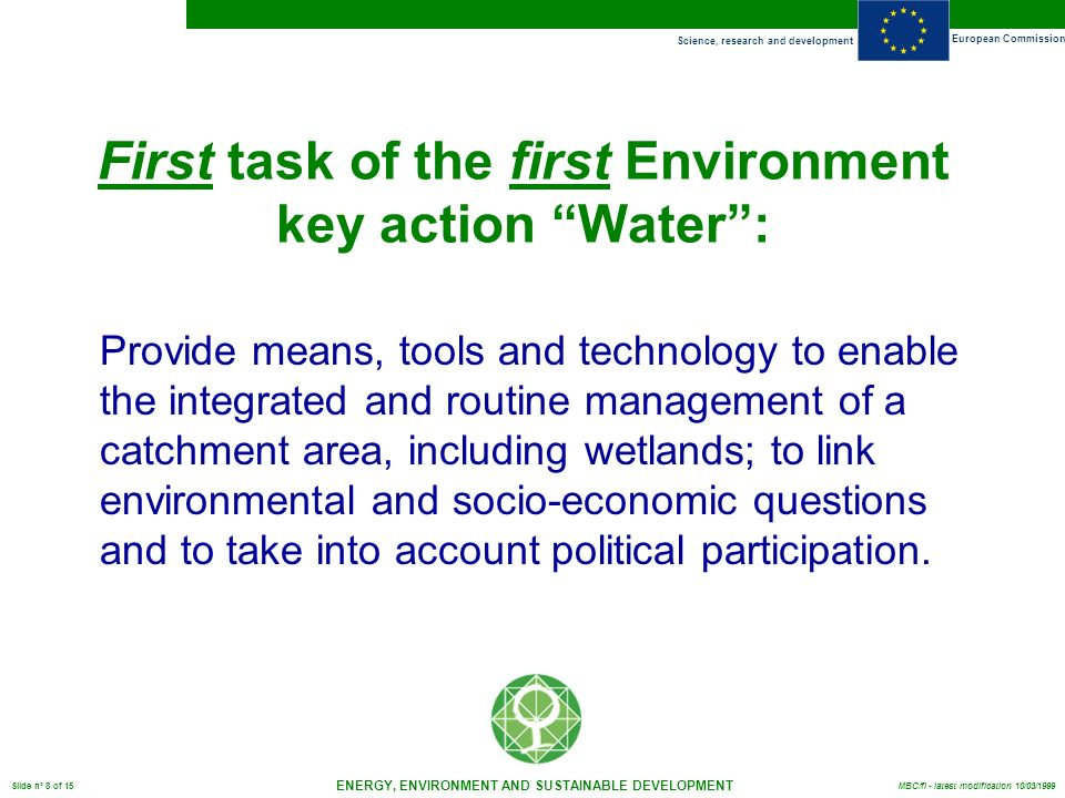 Science, research and development European Commission ENERGY, ENVIRONMENT AND SUSTAINABLE DEVELOPMENT Slide n° 8 of 15 MBC/fl - latest modification 10/03/1999 First task of the first Environment key action Water: Provide means, tools and technology to enable the integrated and routine management of a catchment area, including wetlands; to link environmental and socio-economic questions and to take into account political participation.