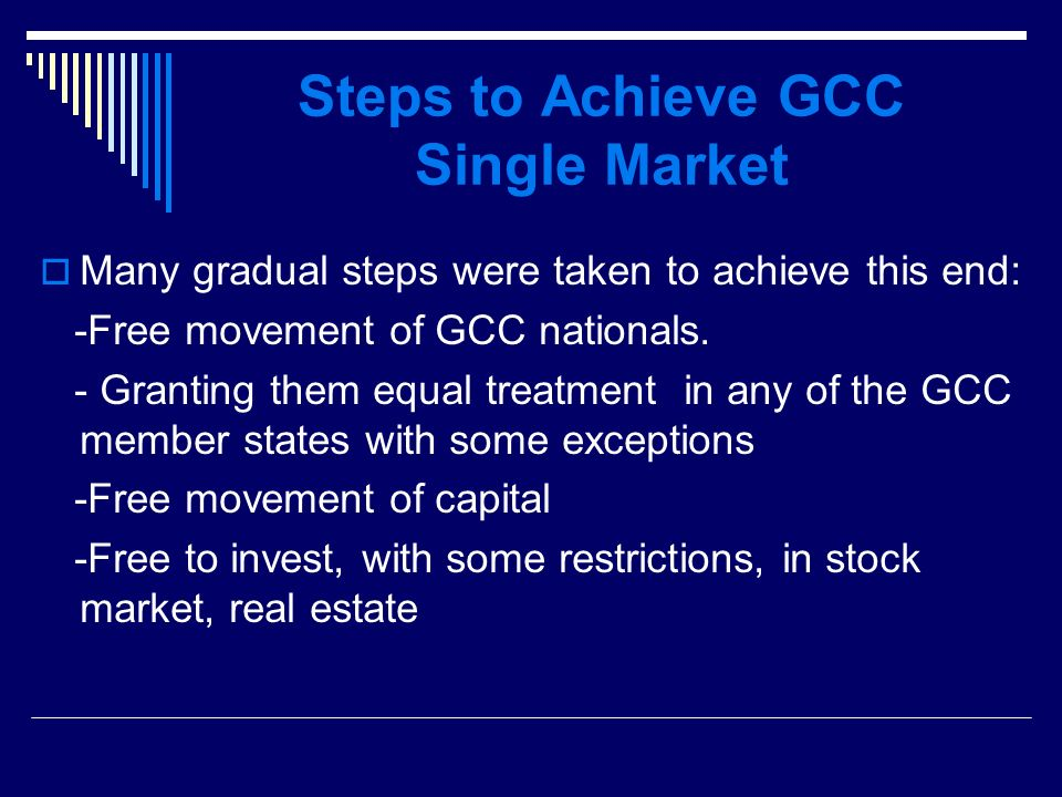Steps to Achieve GCC Single Market Many gradual steps were taken to achieve this end: -Free movement of GCC nationals.
