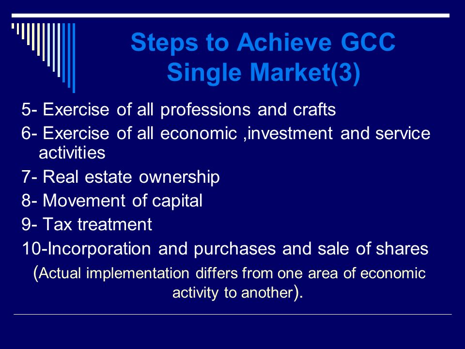 Steps to Achieve GCC Single Market(3) 5- Exercise of all professions and crafts 6- Exercise of all economic,investment and service activities 7- Real estate ownership 8- Movement of capital 9- Tax treatment 10-Incorporation and purchases and sale of shares ( Actual implementation differs from one area of economic activity to another ).