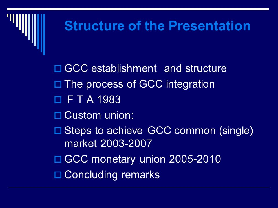 Structure of the Presentation GCC establishment and structure The process of GCC integration F T A 1983 Custom union: Steps to achieve GCC common (single) market 2003-2007 GCC monetary union 2005-2010 Concluding remarks