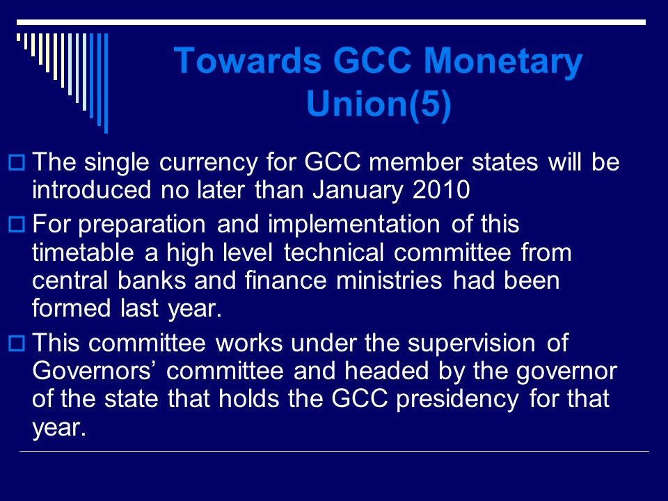 Towards GCC Monetary Union(5) The single currency for GCC member states will be introduced no later than January 2010 For preparation and implementation of this timetable a high level technical committee from central banks and finance ministries had been formed last year.