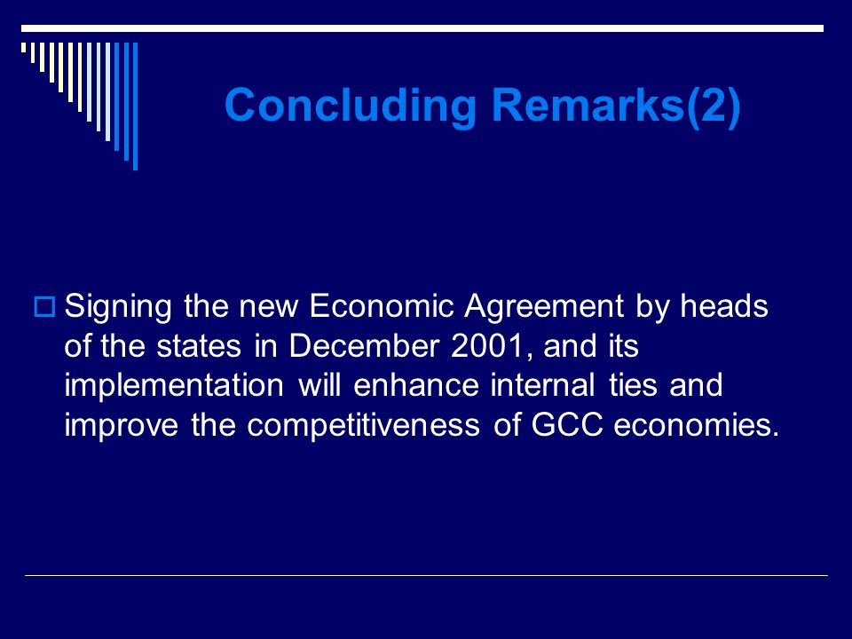Concluding Remarks(2) Signing the new Economic Agreement by heads of the states in December 2001, and its implementation will enhance internal ties and improve the competitiveness of GCC economies.