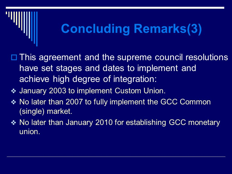Concluding Remarks(3) This agreement and the supreme council resolutions have set stages and dates to implement and achieve high degree of integration: January 2003 to implement Custom Union.