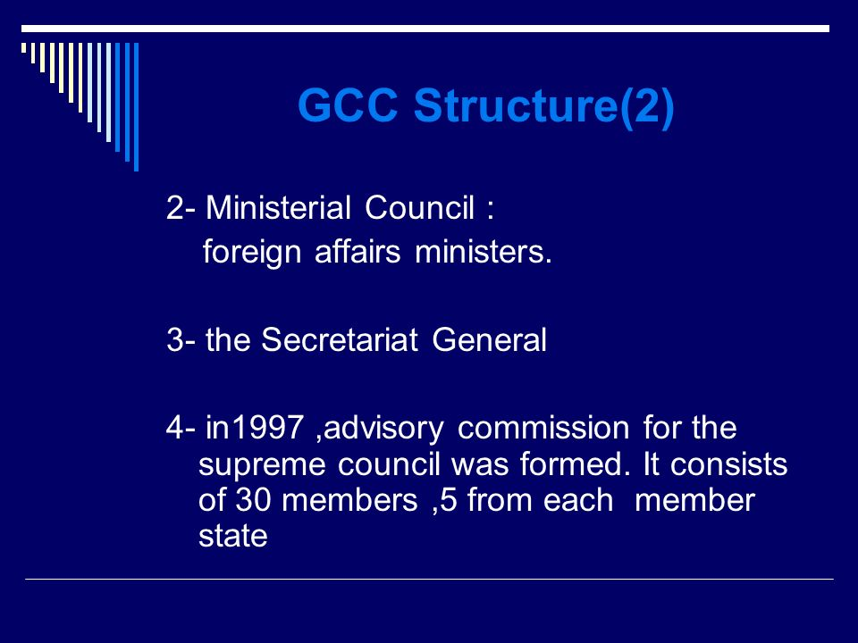 GCC Structure(2) 2- Ministerial Council : foreign affairs ministers.