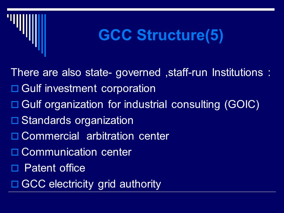 GCC Structure(5) There are also state- governed,staff-run Institutions : Gulf investment corporation Gulf organization for industrial consulting (GOIC) Standards organization Commercial arbitration center Communication center Patent office GCC electricity grid authority