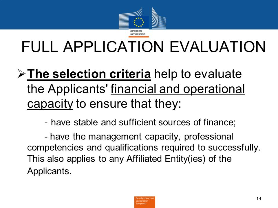 14 FULL APPLICATION EVALUATION The selection criteria help to evaluate the Applicants financial and operational capacity to ensure that they: - have stable and sufficient sources of finance; - have the management capacity, professional competencies and qualifications required to successfully.
