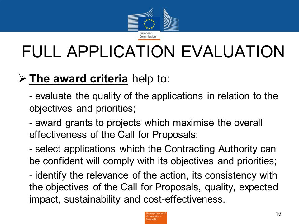 16 FULL APPLICATION EVALUATION The award criteria help to: - evaluate the quality of the applications in relation to the objectives and priorities; - award grants to projects which maximise the overall effectiveness of the Call for Proposals; - select applications which the Contracting Authority can be confident will comply with its objectives and priorities; - identify the relevance of the action, its consistency with the objectives of the Call for Proposals, quality, expected impact, sustainability and cost-effectiveness.