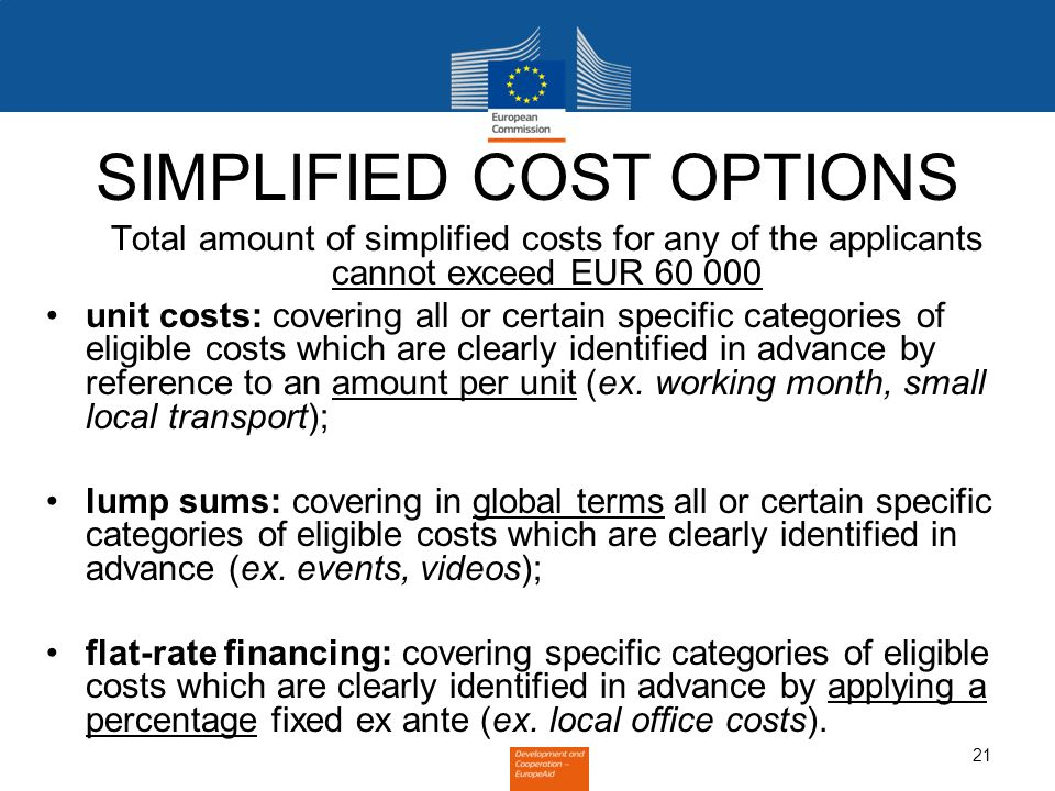 21 SIMPLIFIED COST OPTIONS Total amount of simplified costs for any of the applicants cannot exceed EUR 60 000 unit costs: covering all or certain spe