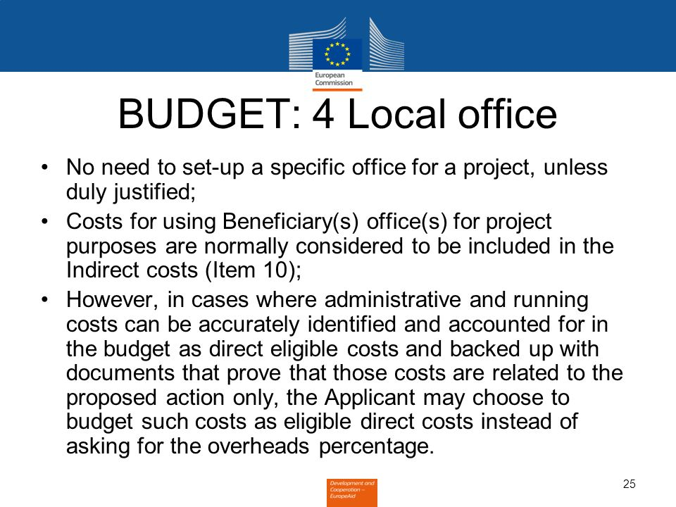 25 BUDGET: 4 Local office No need to set-up a specific office for a project, unless duly justified; Costs for using Beneficiary(s) office(s) for project purposes are normally considered to be included in the Indirect costs (Item 10); However, in cases where administrative and running costs can be accurately identified and accounted for in the budget as direct eligible costs and backed up with documents that prove that those costs are related to the proposed action only, the Applicant may choose to budget such costs as eligible direct costs instead of asking for the overheads percentage.
