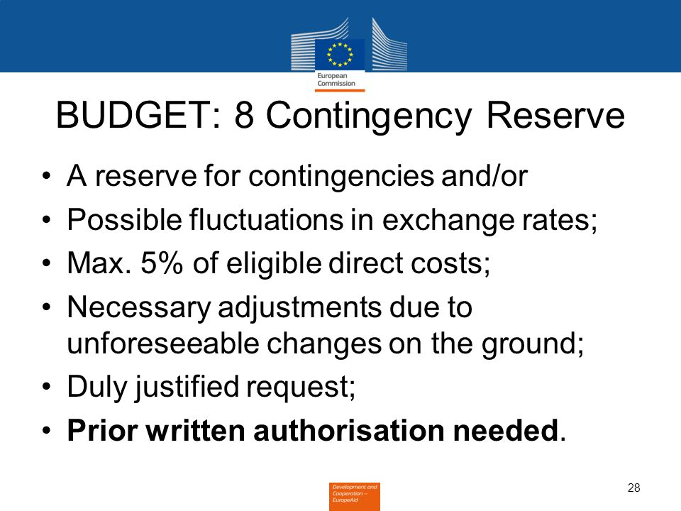 28 BUDGET: 8 Contingency Reserve A reserve for contingencies and/or Possible fluctuations in exchange rates; Max.
