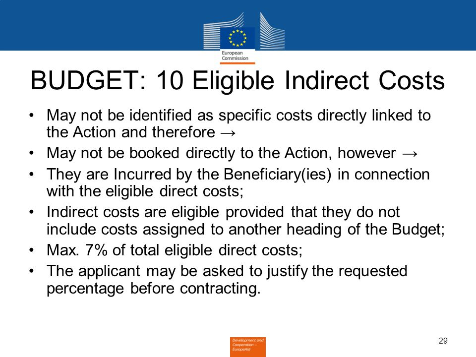 29 BUDGET: 10 Eligible Indirect Costs May not be identified as specific costs directly linked to the Action and therefore May not be booked directly t