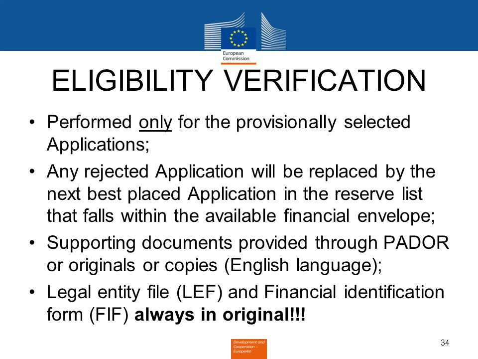 34 ELIGIBILITY VERIFICATION Performed only for the provisionally selected Applications; Any rejected Application will be replaced by the next best placed Application in the reserve list that falls within the available financial envelope; Supporting documents provided through PADOR or originals or copies (English language); Legal entity file (LEF) and Financial identification form (FIF) always in original!!!