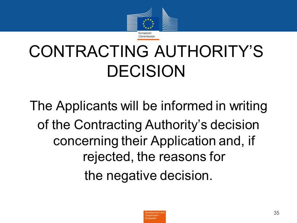 35 CONTRACTING AUTHORITYS DECISION The Applicants will be informed in writing of the Contracting Authoritys decision concerning their Application and, if rejected, the reasons for the negative decision.