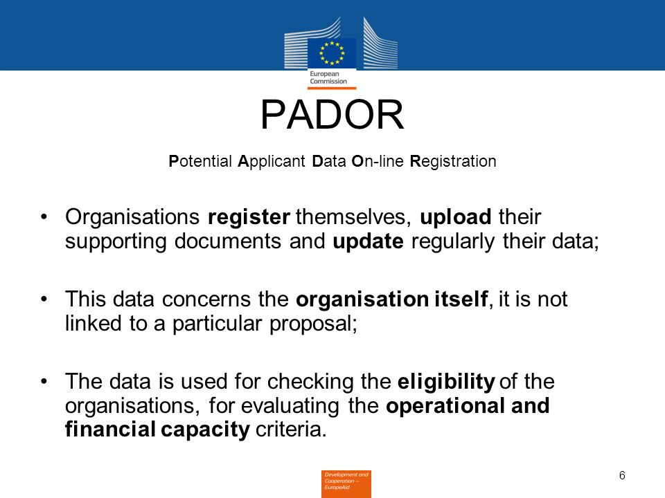 6 PADOR Potential Applicant Data On-line Registration Organisations register themselves, upload their supporting documents and update regularly their data; This data concerns the organisation itself, it is not linked to a particular proposal; The data is used for checking the eligibility of the organisations, for evaluating the operational and financial capacity criteria.