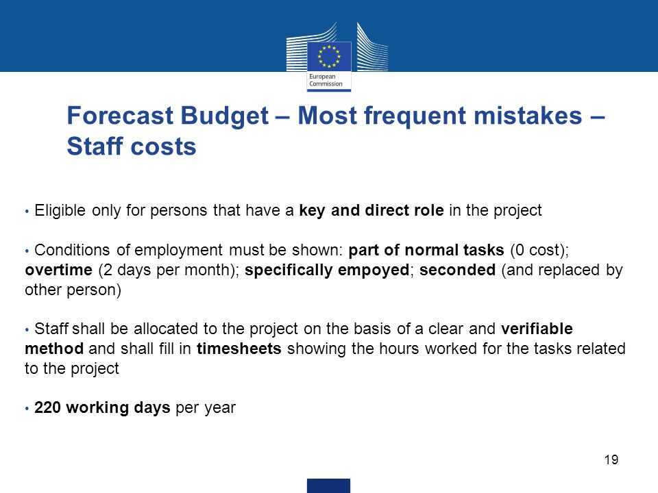 19 Forecast Budget – Most frequent mistakes – Staff costs Eligible only for persons that have a key and direct role in the project Conditions of employment must be shown: part of normal tasks (0 cost); overtime (2 days per month); specifically empoyed; seconded (and replaced by other person) Staff shall be allocated to the project on the basis of a clear and verifiable method and shall fill in timesheets showing the hours worked for the tasks related to the project 220 working days per year