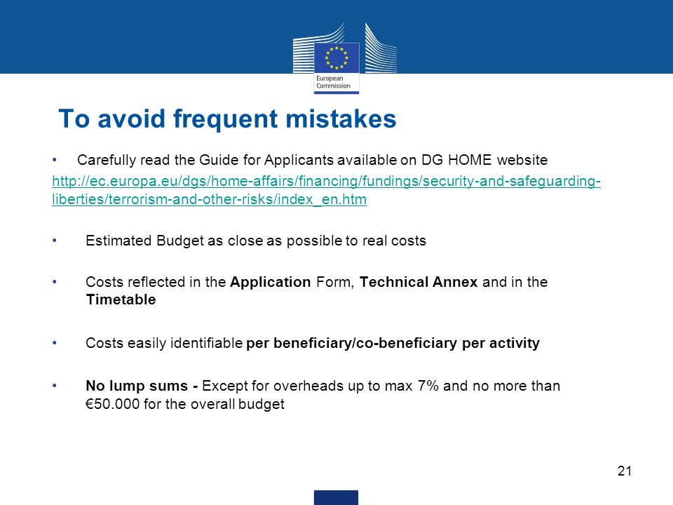 21 To avoid frequent mistakes Carefully read the Guide for Applicants available on DG HOME website http://ec.europa.eu/dgs/home-affairs/financing/fundings/security-and-safeguarding- liberties/terrorism-and-other-risks/index_en.htm Estimated Budget as close as possible to real costs Costs reflected in the Application Form, Technical Annex and in the Timetable Costs easily identifiable per beneficiary/co-beneficiary per activity No lump sums - Except for overheads up to max 7% and no more than 50.000 for the overall budget