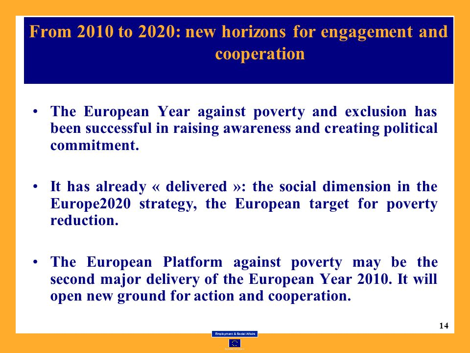 14 From 2010 to 2020: new horizons for engagement and cooperation The European Year against poverty and exclusion has been successful in raising awareness and creating political commitment.