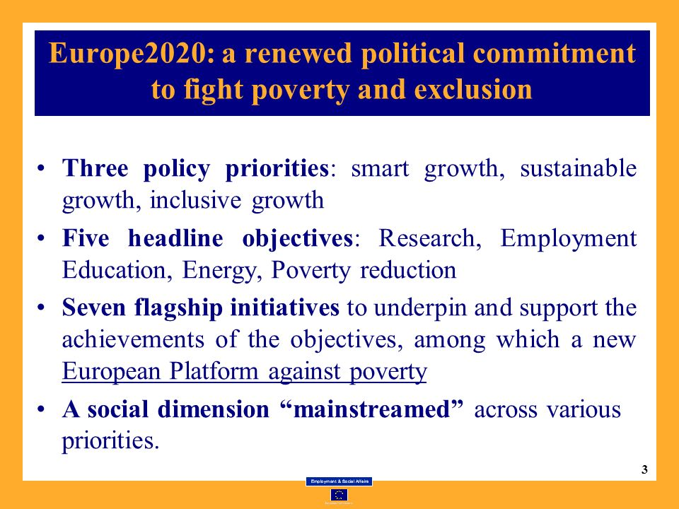 3 Europe2020: a renewed political commitment to fight poverty and exclusion Three policy priorities: smart growth, sustainable growth, inclusive growth Five headline objectives: Research, Employment Education, Energy, Poverty reduction Seven flagship initiatives to underpin and support the achievements of the objectives, among which a new European Platform against poverty A social dimension mainstreamed across various priorities.