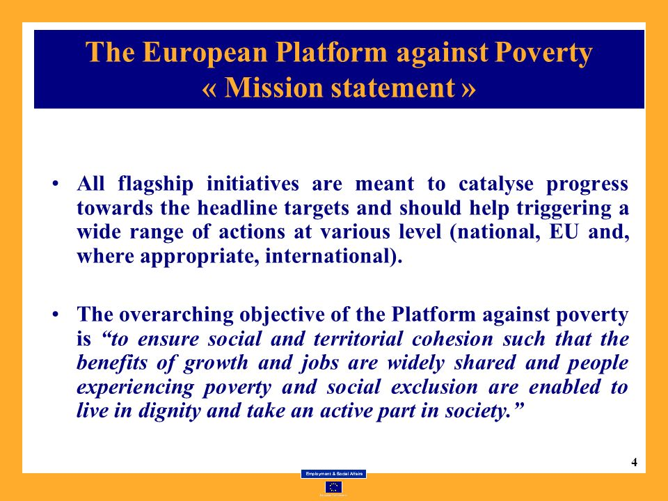 4 The European Platform against Poverty « Mission statement » All flagship initiatives are meant to catalyse progress towards the headline targets and should help triggering a wide range of actions at various level (national, EU and, where appropriate, international).