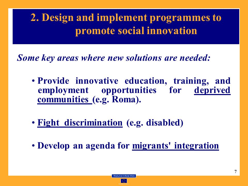 7 2. Design and implement programmes to promote social innovation Some key areas where new solutions are needed: Provide innovative education, trainin