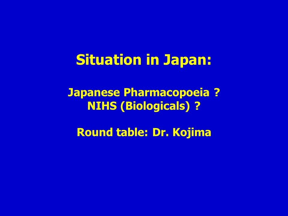 Situation in Japan: Japanese Pharmacopoeia ? NIHS (Biologicals) ? Round table: Dr. Kojima
