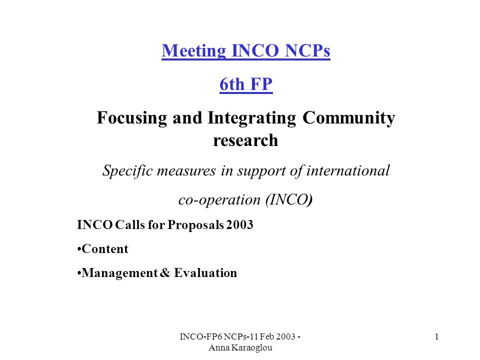 INCO-FP6 NCPs-11 Feb 2003 - Anna Karaoglou 1 Meeting INCO NCPs 6th FP Focusing and Integrating Community research Specific measures in support of international co-operation (INCO) INCO Calls for Proposals 2003 Content Management & Evaluation