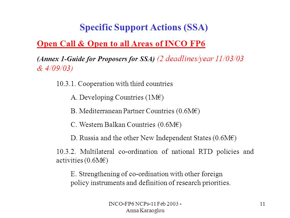 INCO-FP6 NCPs-11 Feb Anna Karaoglou 11 Specific Support Actions (SSA) Open Call & Open to all Areas of INCO FP6 (Annex 1-Guide for Proposers for SSA) (2 deadlines/year 11/03/03 & 4/09/03)