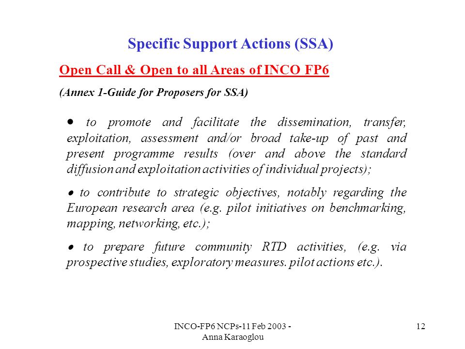 INCO-FP6 NCPs-11 Feb 2003 - Anna Karaoglou 12 Specific Support Actions (SSA) Open Call & Open to all Areas of INCO FP6 (Annex 1-Guide for Proposers for SSA) to promote and facilitate the dissemination, transfer, exploitation, assessment and/or broad take-up of past and present programme results (over and above the standard diffusion and exploitation activities of individual projects); to contribute to strategic objectives, notably regarding the European research area (e.g.