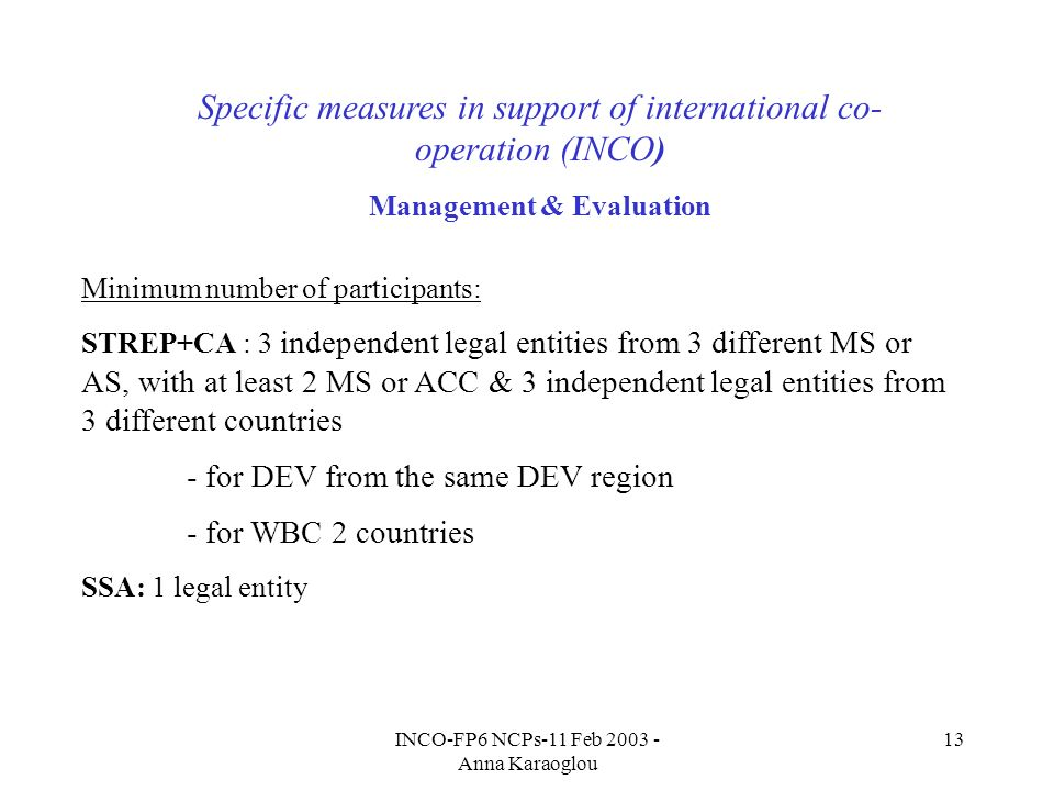 INCO-FP6 NCPs-11 Feb 2003 - Anna Karaoglou 13 Specific measures in support of international co- operation (INCO) Management & Evaluation Minimum number of participants: STREP+CA : 3 independent legal entities from 3 different MS or AS, with at least 2 MS or ACC & 3 independent legal entities from 3 different countries - for DEV from the same DEV region - for WBC 2 countries SSA: 1 legal entity