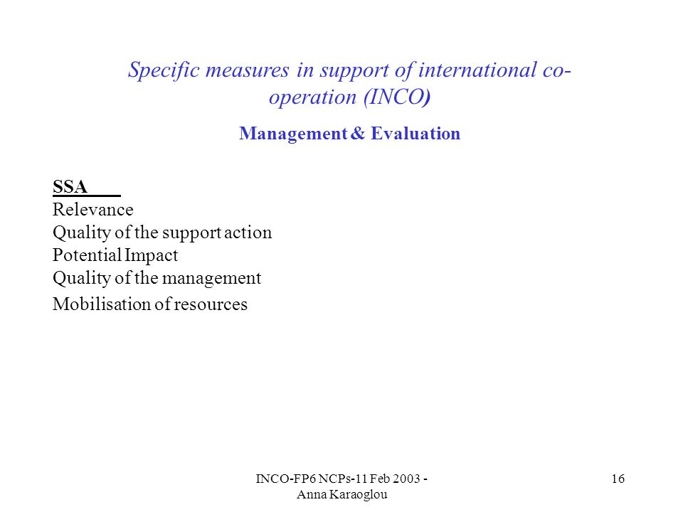 INCO-FP6 NCPs-11 Feb 2003 - Anna Karaoglou 16 Specific measures in support of international co- operation (INCO) Management & Evaluation SSA Relevance Quality of the support action Potential Impact Quality of the management Mobilisation of resources