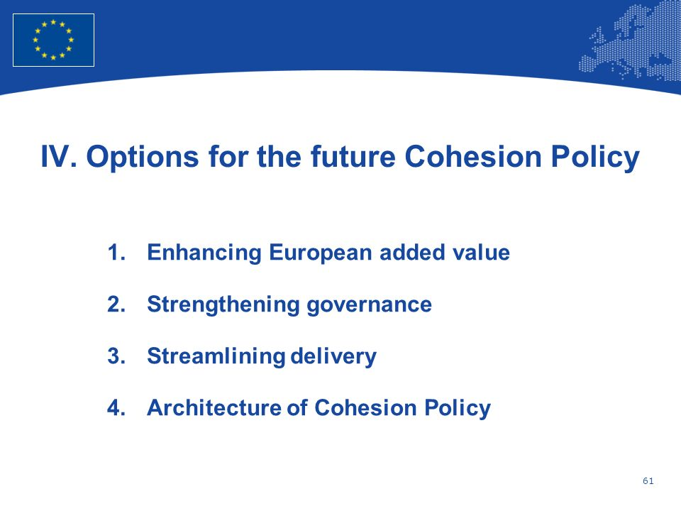 61 European Union Regional Policy – Employment, Social Affairs and Inclusion IV. Options for the future Cohesion Policy 1.Enhancing European added val