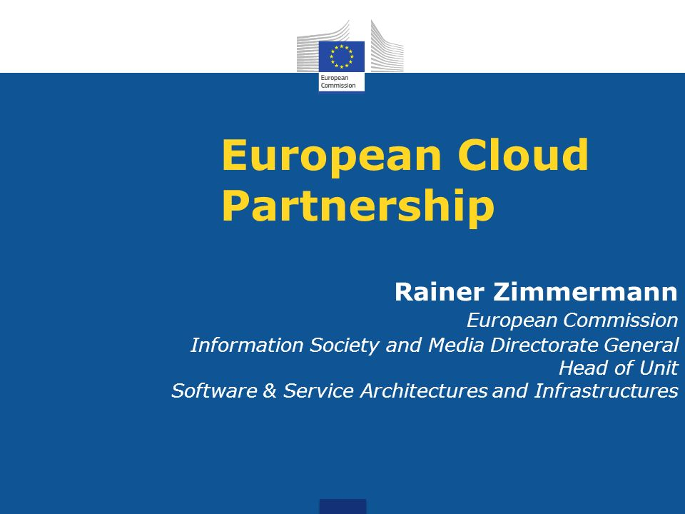 European Cloud Partnership Rainer Zimmermann European Commission Information Society and Media Directorate General Head of Unit Software & Service Architectures and Infrastructures
