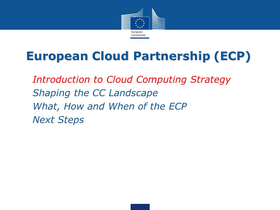 European Cloud Partnership (ECP) Introduction to Cloud Computing Strategy Shaping the CC Landscape What, How and When of the ECP Next Steps
