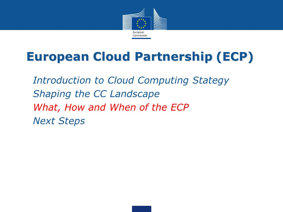 European Cloud Partnership (ECP) Introduction to Cloud Computing Stategy Shaping the CC Landscape What, How and When of the ECP Next Steps