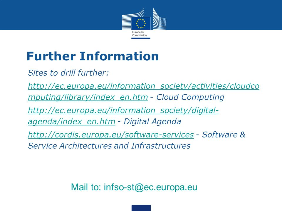 Further Information Sites to drill further: http://ec.europa.eu/information_society/activities/cloudco mputing/library/index_en.htm - Cloud Computinghttp://ec.europa.eu/information_society/activities/cloudco mputing/library/index_en.htm http://ec.europa.eu/information_society/digital- agenda/index_en.htm - Digital Agendahttp://ec.europa.eu/information_society/digital- agenda/index_en.htm http://cordis.europa.eu/software-services - Software & Service Architectures and Infrastructureshttp://cordis.europa.eu/software-services Mail to: infso-st@ec.europa.eu