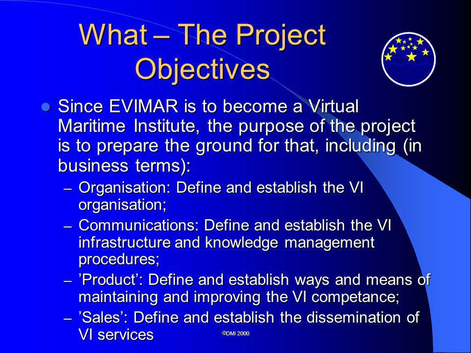 DMI 2000 What – The Project Objectives Since EVIMAR is to become a Virtual Maritime Institute, the purpose of the project is to prepare the ground for that, including (in business terms): Since EVIMAR is to become a Virtual Maritime Institute, the purpose of the project is to prepare the ground for that, including (in business terms): – Organisation: Define and establish the VI organisation; – Communications: Define and establish the VI infrastructure and knowledge management procedures; – Product: Define and establish ways and means of maintaining and improving the VI competance; – Sales: Define and establish the dissemination of VI services