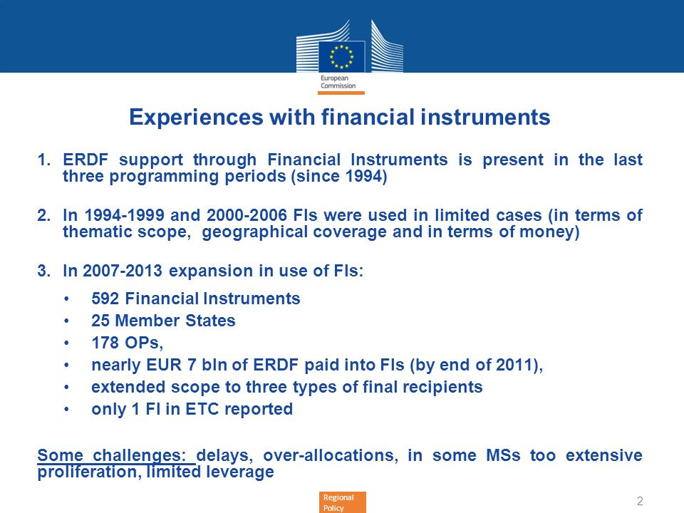 Regional Policy Financial Instruments in 2014-2020 Commission encourages more extensive use of FIs Advantages: revolving funds will remain in the programme area leveraged resources increase the impact of OP financing provided before investment takes place better quality of projects (investment must be repaid) Incentives in terms of co-financing of priority axis 3