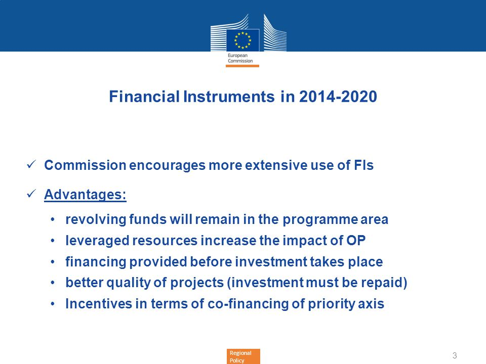 Regional Policy Financial Instruments in 2014-2020 Commission encourages more extensive use of FIs Advantages: revolving funds will remain in the prog