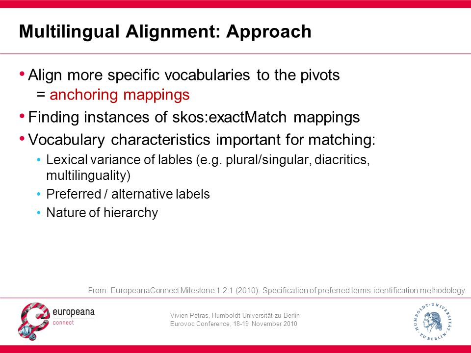 Vivien Petras, Humboldt-Universität zu Berlin Eurovoc Conference, 18-19 November 2010 Multilingual Alignment: Approach Align more specific vocabularies to the pivots = anchoring mappings Finding instances of skos:exactMatch mappings Vocabulary characteristics important for matching: Lexical variance of lables (e.g.