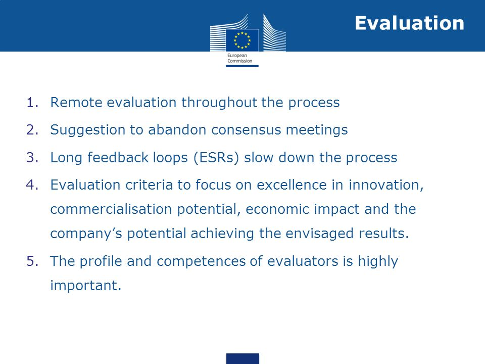 1.Remote evaluation throughout the process 2.Suggestion to abandon consensus meetings 3.Long feedback loops (ESRs) slow down the process 4.Evaluation criteria to focus on excellence in innovation, commercialisation potential, economic impact and the companys potential achieving the envisaged results.