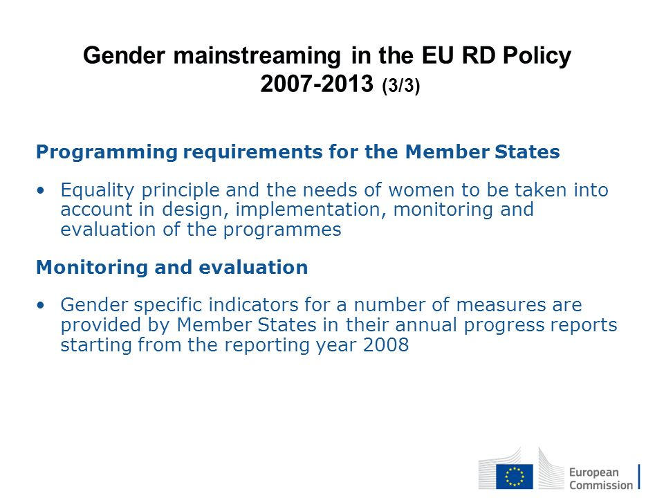 Gender mainstreaming in the EU RD Policy 2007-2013 (3/3) Programming requirements for the Member States Equality principle and the needs of women to be taken into account in design, implementation, monitoring and evaluation of the programmes Monitoring and evaluation Gender specific indicators for a number of measures are provided by Member States in their annual progress reports starting from the reporting year 2008
