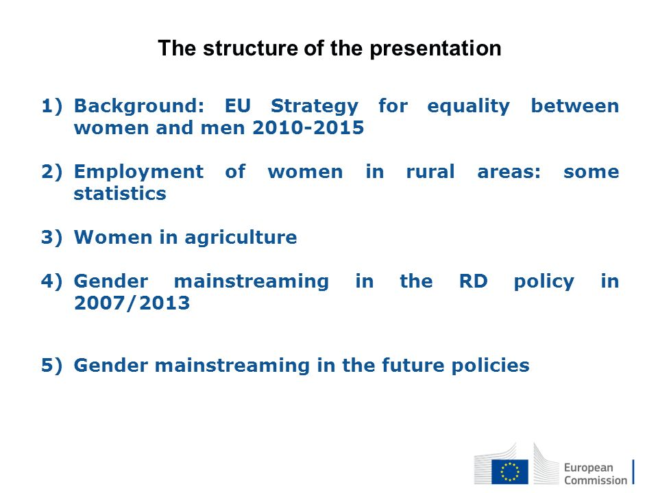 The structure of the presentation 1)Background: EU Strategy for equality between women and men 2010-2015 2)Employment of women in rural areas: some statistics 3)Women in agriculture 4)Gender mainstreaming in the RD policy in 2007/2013 5)Gender mainstreaming in the future policies