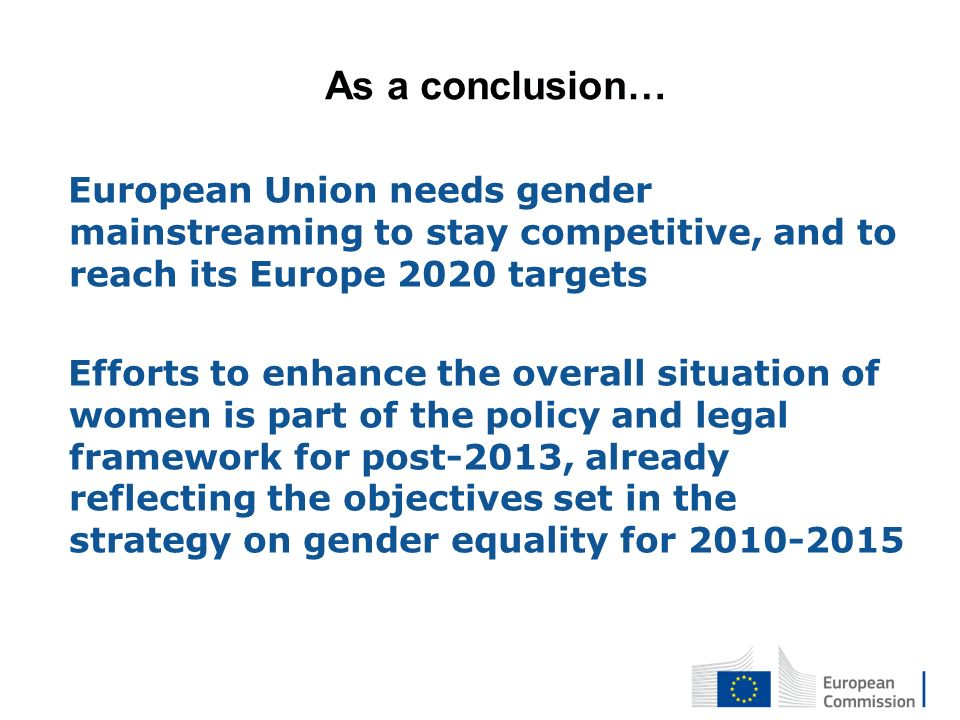 As a conclusion… European Union needs gender mainstreaming to stay competitive, and to reach its Europe 2020 targets Efforts to enhance the overall situation of women is part of the policy and legal framework for post-2013, already reflecting the objectives set in the strategy on gender equality for 2010-2015