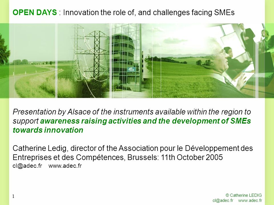 © Catherine LEDIG cl@adec.fr www.adec.fr 1 Presentation by Alsace of the instruments available within the region to support awareness raising activities and the development of SMEs towards innovation Catherine Ledig, director of the Association pour le Développement des Entreprises et des Compétences, Brussels: 11th October 2005 cl@adec.fr www.adec.fr OPEN DAYS : Innovation the role of, and challenges facing SMEs
