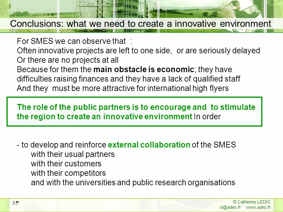 © Catherine LEDIG   35 Conclusions: what we need to create a innovative environment For SMES we can observe that : Often innovative projects are left to one side, or are seriously delayed Or there are no projects at all Because for them the main obstacle is economic; they have difficulties raising finances and they have a lack of qualified staff And they must be more attractive for international high flyers The role of the public partners is to encourage and to stimulate the region to create an innovative environment In order - to develop and reinforce external collaboration of the SMES with their usual partners with their customers with their competitors and with the universities and public research organisations -