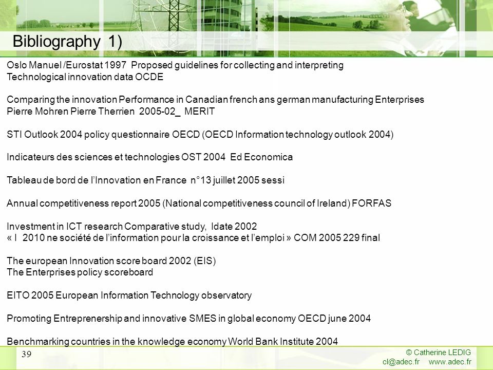 © Catherine LEDIG cl@adec.fr www.adec.fr 39 Oslo Manuel /Eurostat 1997 Proposed guidelines for collecting and interpreting Technological innovation data OCDE Comparing the innovation Performance in Canadian french ans german manufacturing Enterprises Pierre Mohren Pierre Therrien 2005-02_ MERIT STI Outlook 2004 policy questionnaire OECD (OECD Information technology outlook 2004) Indicateurs des sciences et technologies OST 2004 Ed Economica Tableau de bord de lInnovation en France n°13 juillet 2005 sessi Annual competitiveness report 2005 (National competitiveness council of Ireland) FORFAS Investment in ICT research Comparative study, Idate 2002 « I 2010 ne société de linformation pour la croissance et lemploi » COM 2005 229 final The european Innovation score board 2002 (EIS) The Enterprises policy scoreboard EITO 2005 European Information Technology observatory Promoting Entreprenership and innovative SMES in global economy OECD june 2004 Benchmarking countries in the knowledge economy World Bank Institute 2004 Bibliography 1)