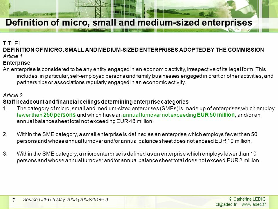 © Catherine LEDIG cl@adec.fr www.adec.fr 7 TITLE I DEFINITION OF MICRO, SMALL AND MEDIUM-SIZED ENTERPRISES ADOPTED BY THE COMMISSION Article 1 Enterprise An enterprise is considered to be any entity engaged in an economic activity, irrespective of its legal form.